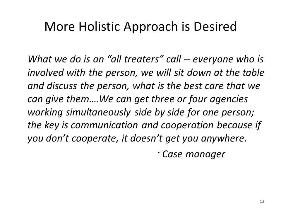 More Holistic Approach is Desired What we do is an all treaters call -- everyone who is involved with the person, we will sit down at the table and discuss the person, what is the best care that we can give them….We can get three or four agencies working simultaneously side by side for one person; the key is communication and cooperation because if you don't cooperate, it doesn't get you anywhere.