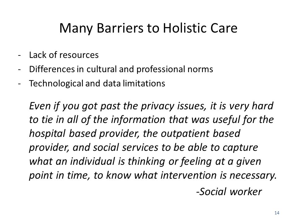 Many Barriers to Holistic Care -Lack of resources -Differences in cultural and professional norms -Technological and data limitations Even if you got past the privacy issues, it is very hard to tie in all of the information that was useful for the hospital based provider, the outpatient based provider, and social services to be able to capture what an individual is thinking or feeling at a given point in time, to know what intervention is necessary.