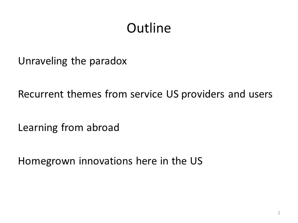 Outline Unraveling the paradox Recurrent themes from service US providers and users Learning from abroad Homegrown innovations here in the US 2