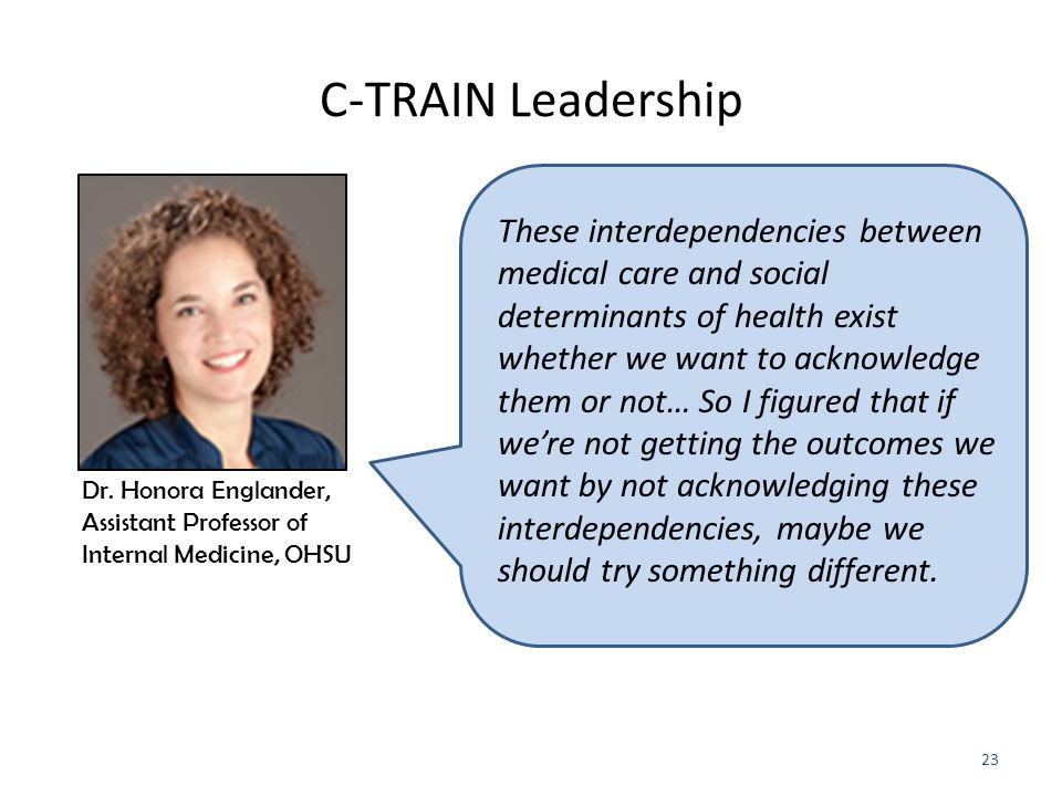 C-TRAIN Leadership These interdependencies between medical care and social determinants of health exist whether we want to acknowledge them or not… So I figured that if we're not getting the outcomes we want by not acknowledging these interdependencies, maybe we should try something different.