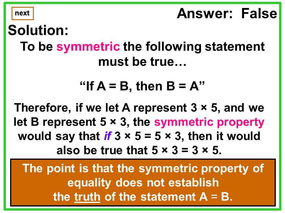 Answer: False Solution: To be symmetric the following statement must be true… If A = B, then B = A next © 2007 Herbert I.