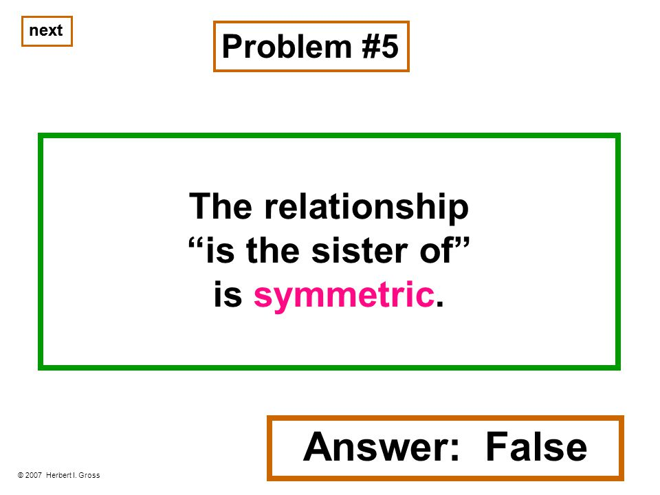 The relationship is the sister of is symmetric. Problem #5 © 2007 Herbert I.