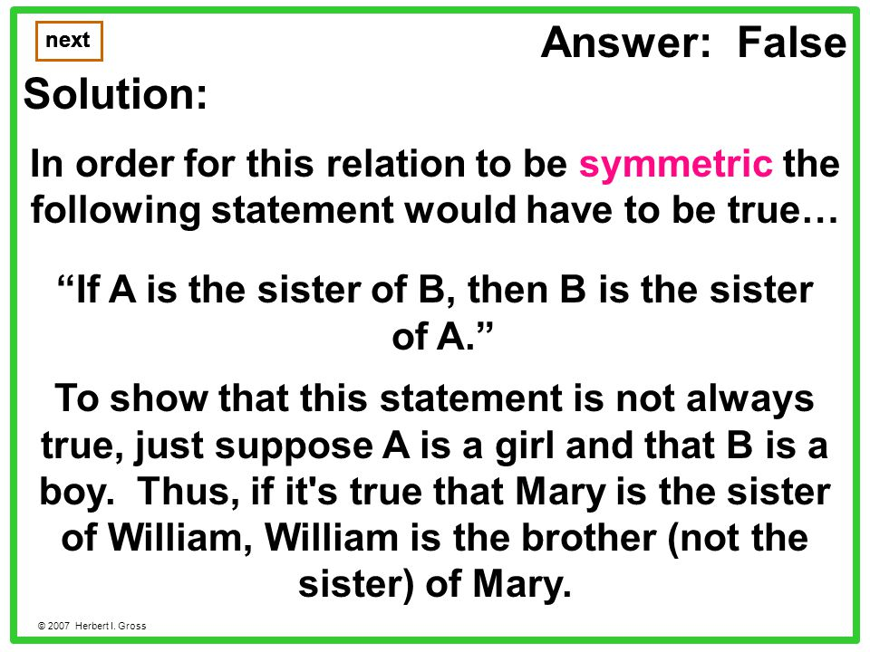 Answer: False Solution: In order for this relation to be symmetric the following statement would have to be true… next © 2007 Herbert I.