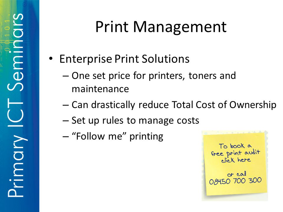 Print Management Enterprise Print Solutions – One set price for printers, toners and maintenance – Can drastically reduce Total Cost of Ownership – Set up rules to manage costs – Follow me printing