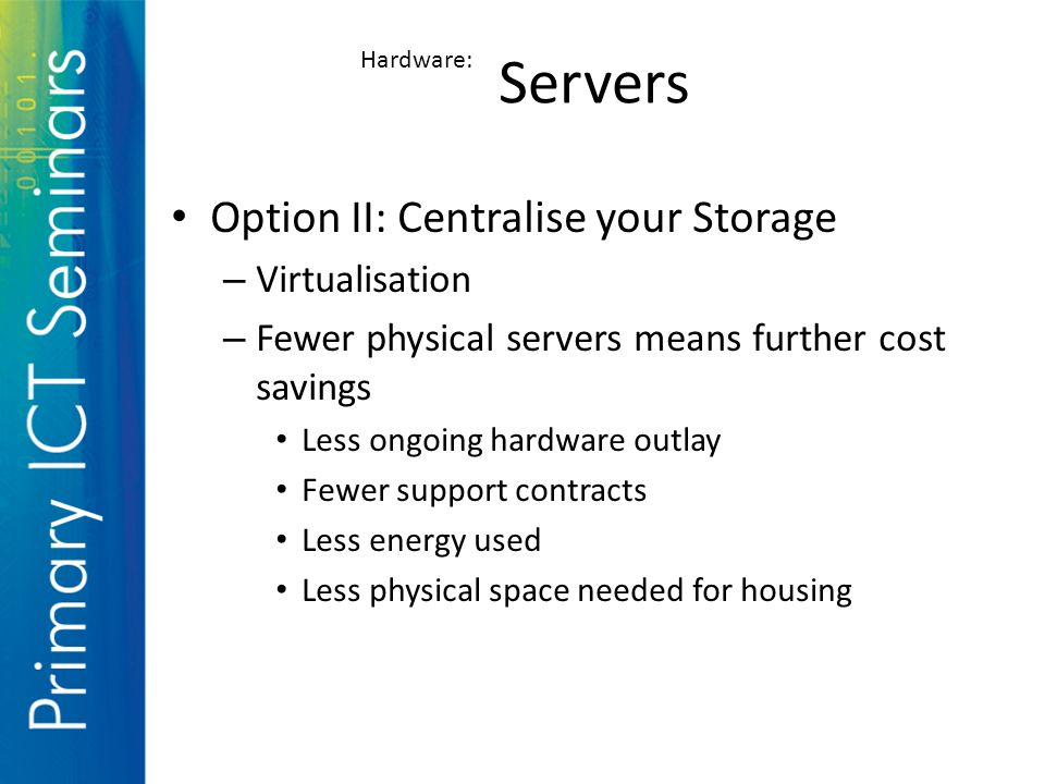 Option II: Centralise your Storage – Virtualisation – Fewer physical servers means further cost savings Less ongoing hardware outlay Fewer support contracts Less energy used Less physical space needed for housing Servers Hardware:
