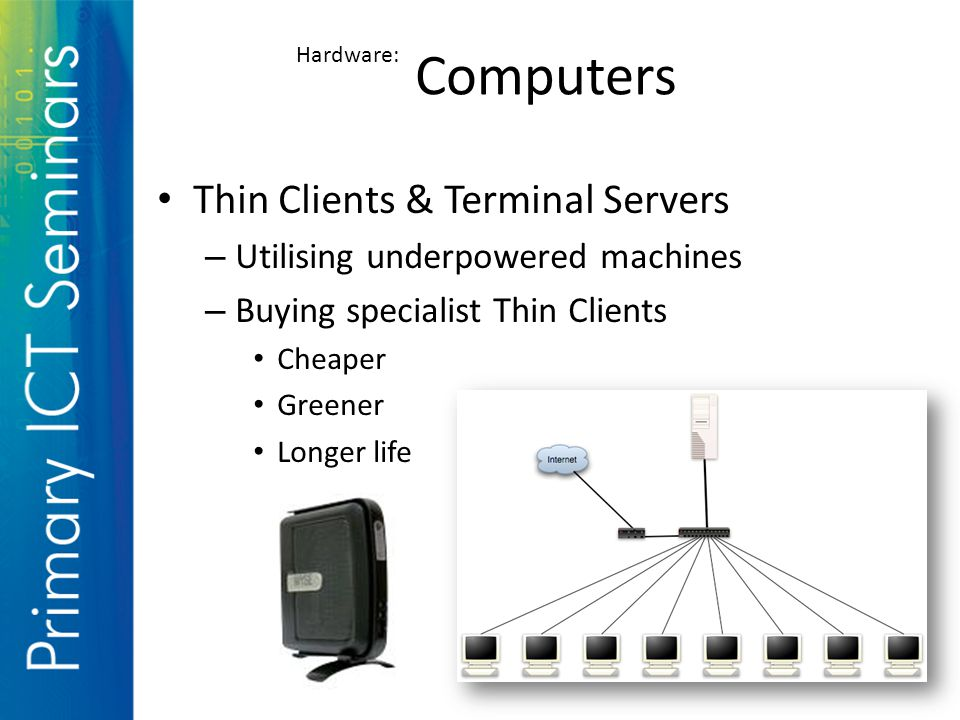 Thin Clients & Terminal Servers – Utilising underpowered machines – Buying specialist Thin Clients Cheaper Greener Longer life Computers Hardware: