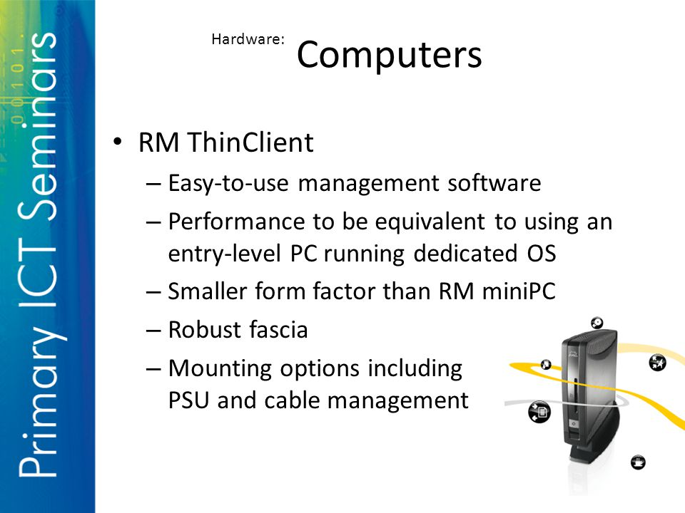 RM ThinClient – Easy-to-use management software – Performance to be equivalent to using an entry-level PC running dedicated OS – Smaller form factor than RM miniPC – Robust fascia – Mounting options including PSU and cable management Computers Hardware: