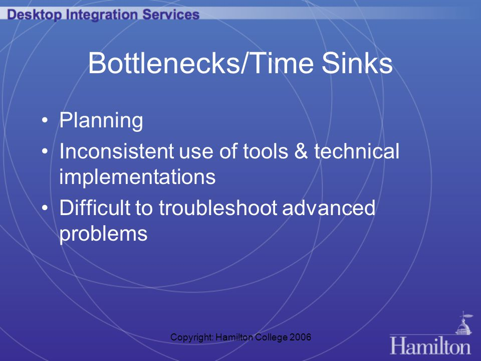 Copyright: Hamilton College 2006 Bottlenecks/Time Sinks Planning Inconsistent use of tools & technical implementations Difficult to troubleshoot advanced problems