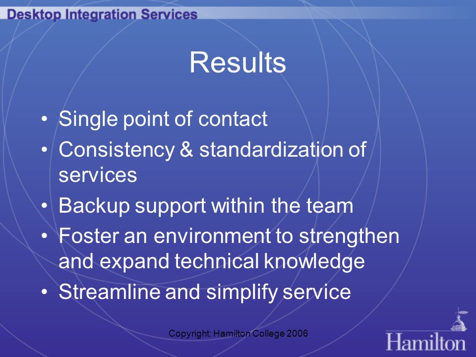 Copyright: Hamilton College 2006 Results Single point of contact Consistency & standardization of services Backup support within the team Foster an environment to strengthen and expand technical knowledge Streamline and simplify service