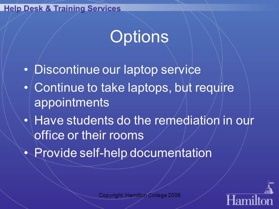 Copyright: Hamilton College 2006 Options Discontinue our laptop service Continue to take laptops, but require appointments Have students do the remediation in our office or their rooms Provide self-help documentation