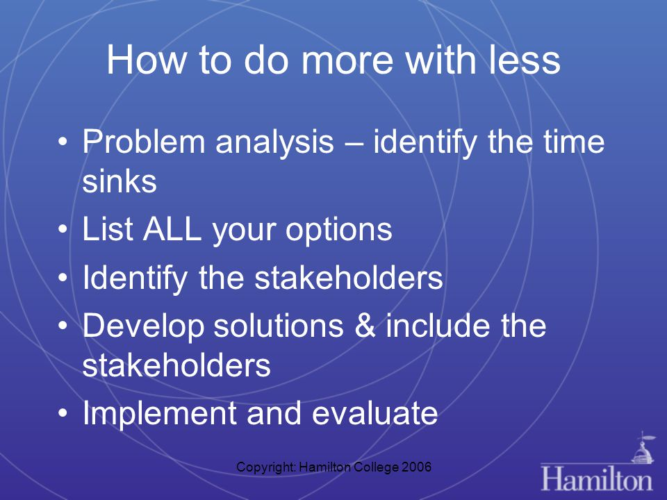 Copyright: Hamilton College 2006 How to do more with less Problem analysis – identify the time sinks List ALL your options Identify the stakeholders Develop solutions & include the stakeholders Implement and evaluate