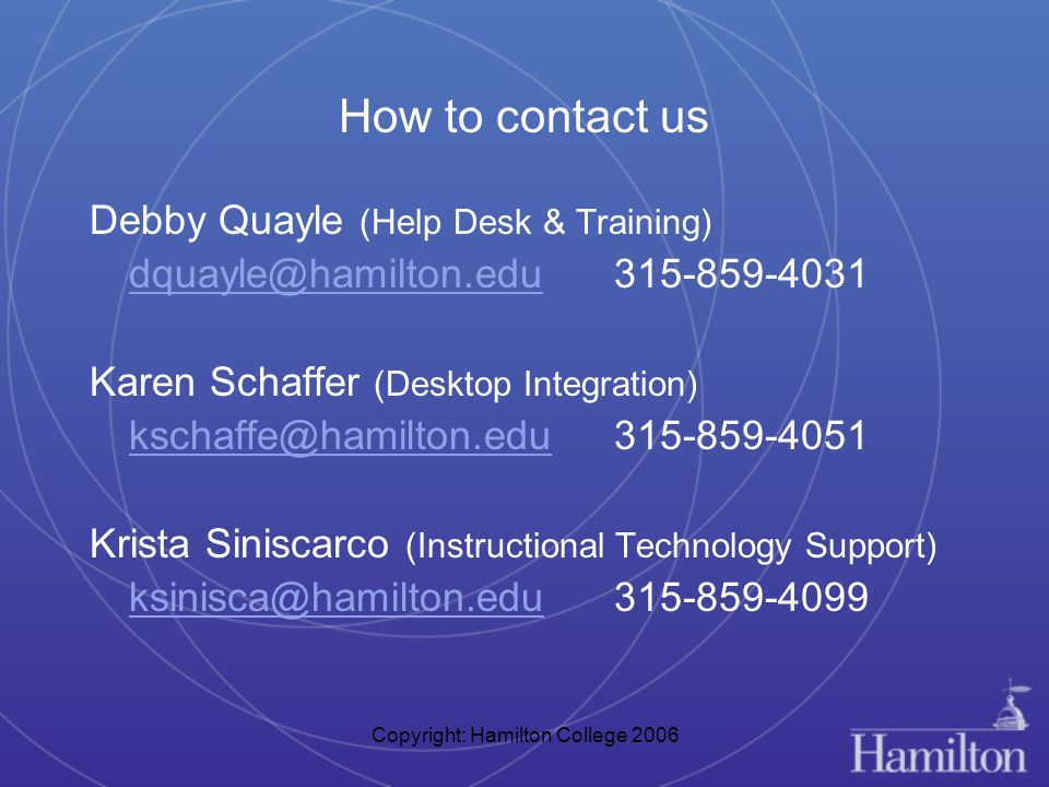 Copyright: Hamilton College 2006 How to contact us Debby Quayle (Help Desk & Training) dquayle@hamilton.edu315-859-4031 Karen Schaffer (Desktop Integration) kschaffe@hamilton.edu 315-859-4051 Krista Siniscarco (Instructional Technology Support) ksinisca@hamilton.edu315-859-4099