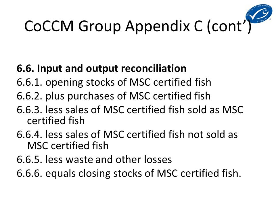CoCCM Group Appendix C (cont') 6.6. Input and output reconciliation 6.6.1. opening stocks of MSC certified fish 6.6.2. plus purchases of MSC certified