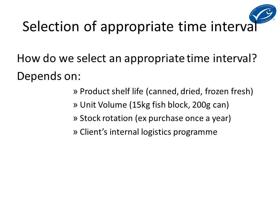 Selection of appropriate time interval How do we select an appropriate time interval? Depends on: » Product shelf life (canned, dried, frozen fresh) »