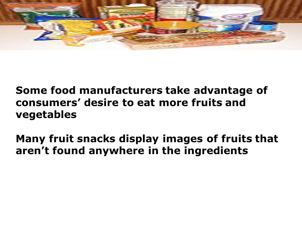 Some food manufacturers take advantage of consumers' desire to eat more fruits and vegetables Many fruit snacks display images of fruits that aren't found anywhere in the ingredients
