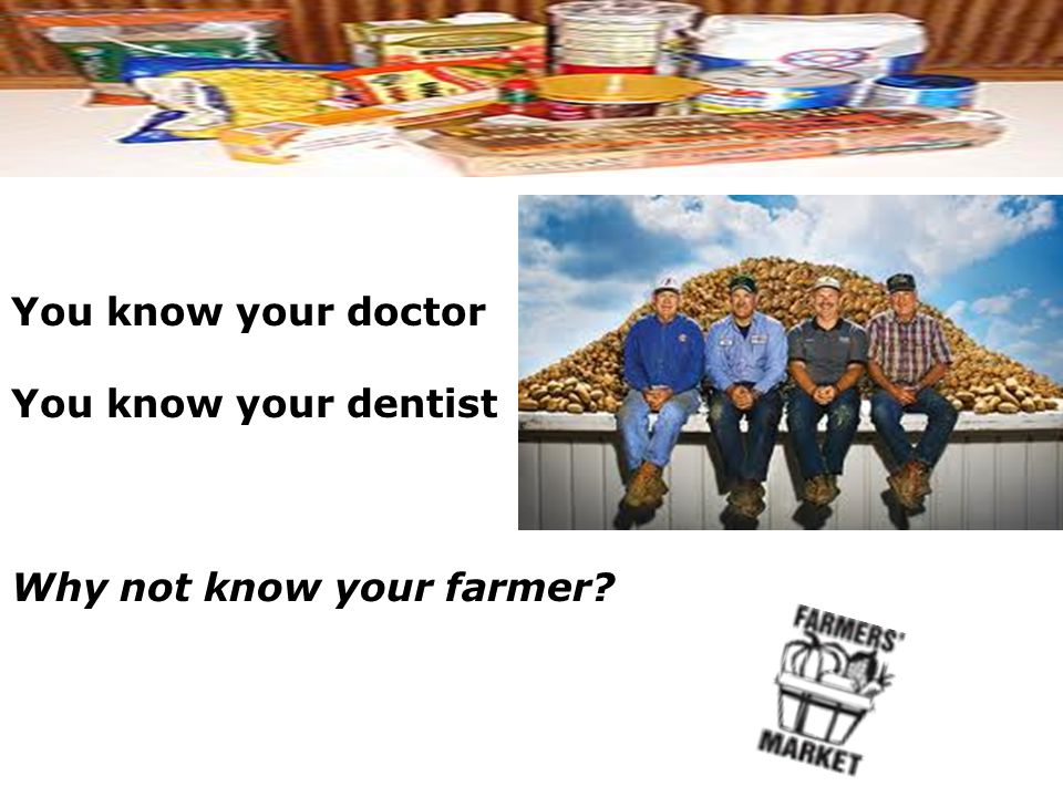You know your doctor You know your dentist Why not know your farmer