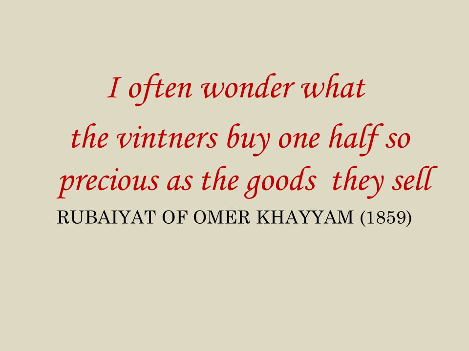 I often wonder what the vintners buy one half so precious as the goods they sell RUBAIYAT OF OMER KHAYYAM (1859)