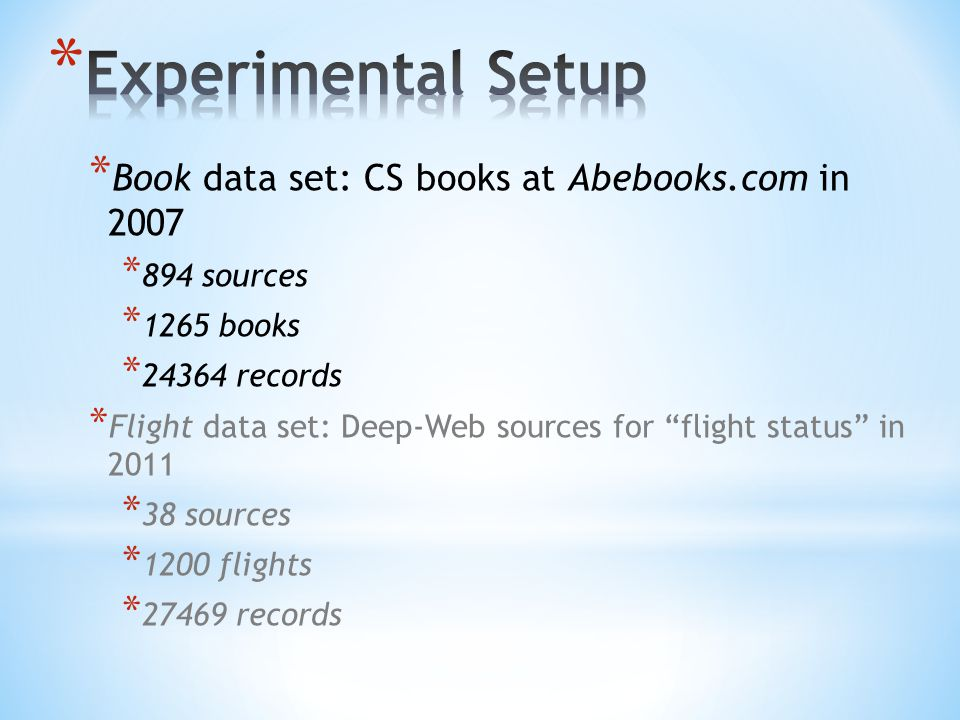 * Book data set: CS books at Abebooks.com in 2007 * 894 sources * 1265 books * records * Flight data set: Deep-Web sources for flight status in 2011 * 38 sources * 1200 flights * records