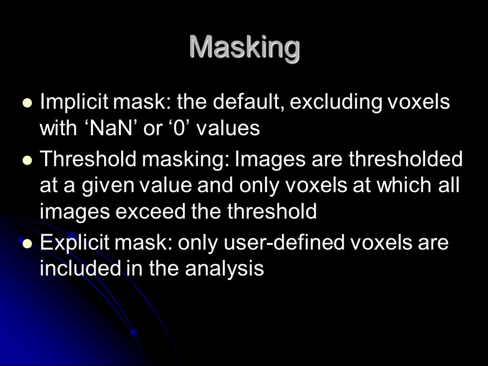 Masking Implicit mask: the default, excluding voxels with 'NaN' or '0' values Threshold masking: Images are thresholded at a given value and only voxe