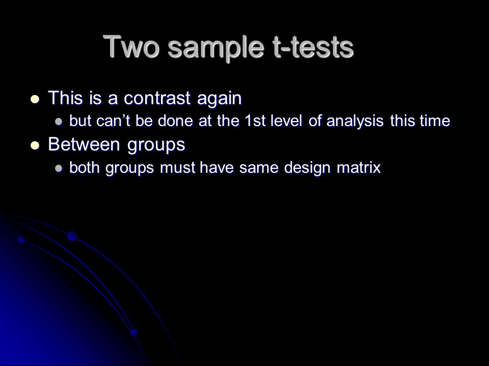 Two sample t-tests This is a contrast again This is a contrast again but can't be done at the 1st level of analysis this time but can't be done at the