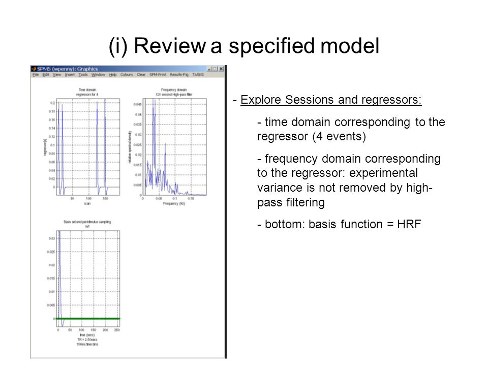 (i) Review a specified model - Explore Sessions and regressors: - time domain corresponding to the regressor (4 events) - frequency domain correspondi