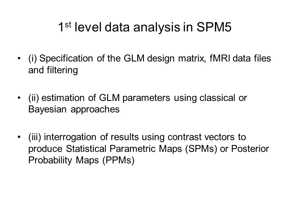- Select SPM.mat: - - Method: - Classical : applies Restricted Maximum Likelihood (ReML); for spatially smoothed images - after estimation effects of parameters are tested by T and F-statistic -> SPM(T), SPM(F) - Bayesian 1st-level : applies Variational Bayes (VB); images do not need to be spatially smoothed; takes long; - results: contrasts identify regions with effects larger than a user-specified size, eg 1% of the global mean signal (Posterior Probability Map – PPM)