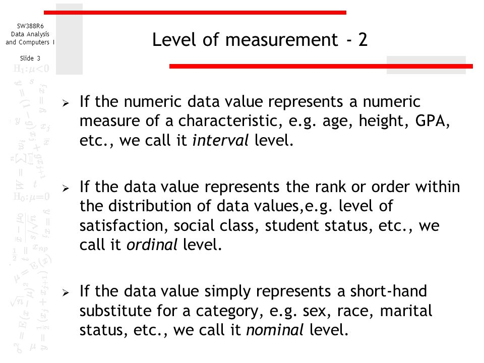 SW388R6 Data Analysis and Computers I Slide 3 Level of measurement - 2  If the numeric data value represents a numeric measure of a characteristic, e