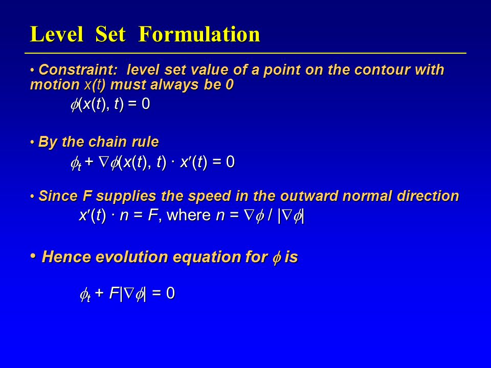 Level Set Formulation Constraint: level set value of a point on the contour with motion x(t) must always be 0 Constraint: level set value of a point on the contour with motion x(t) must always be 0  (x(t), t) = 0 By the chain rule By the chain rule  t +  (x(t), t) · x(t) = 0 Since F supplies the speed in the outward normal direction Since F supplies the speed in the outward normal direction x(t) · n = F, where n =  / |  | Hence evolution equation for  is Hence evolution equation for  is  t + F|  | = 0