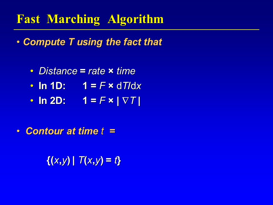Fast Marching Algorithm Compute T using the fact that Compute T using the fact that Distance = rate × timeDistance = rate × time In 1D: 1 = F × dT/dxIn 1D: 1 = F × dT/dx In 2D: 1 = F × |  T |In 2D: 1 = F × |  T | Contour at time t = Contour at time t = {(x,y) | T(x,y) = t} {(x,y) | T(x,y) = t}