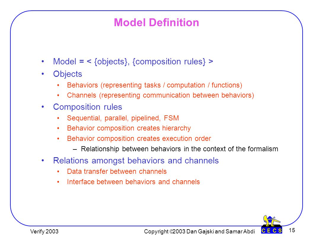 Copyright  2003 Dan Gajski and Lukai Cai 15 Model Definition Model = Objects Behaviors (representing tasks / computation / functions) Channels (representing communication between behaviors) Composition rules Sequential, parallel, pipelined, FSM Behavior composition creates hierarchy Behavior composition creates execution order –Relationship between behaviors in the context of the formalism Relations amongst behaviors and channels Data transfer between channels Interface between behaviors and channels Copyright  2003 Dan Gajski and Samar Abdi Verify 2003