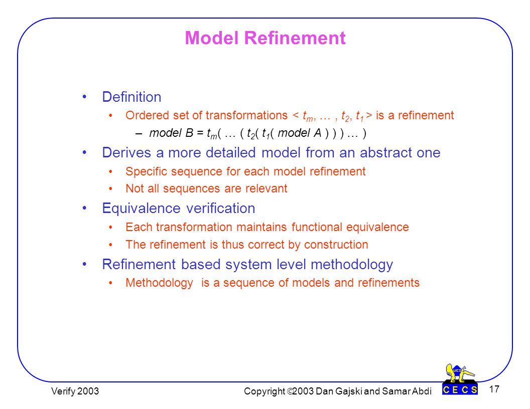 Copyright  2003 Dan Gajski and Lukai Cai 17 Model Refinement Definition Ordered set of transformations is a refinement –model B = t m ( … ( t 2 ( t 1 ( model A ) ) ) … ) Derives a more detailed model from an abstract one Specific sequence for each model refinement Not all sequences are relevant Equivalence verification Each transformation maintains functional equivalence The refinement is thus correct by construction Refinement based system level methodology Methodology is a sequence of models and refinements Copyright  2003 Dan Gajski and Samar Abdi Verify 2003