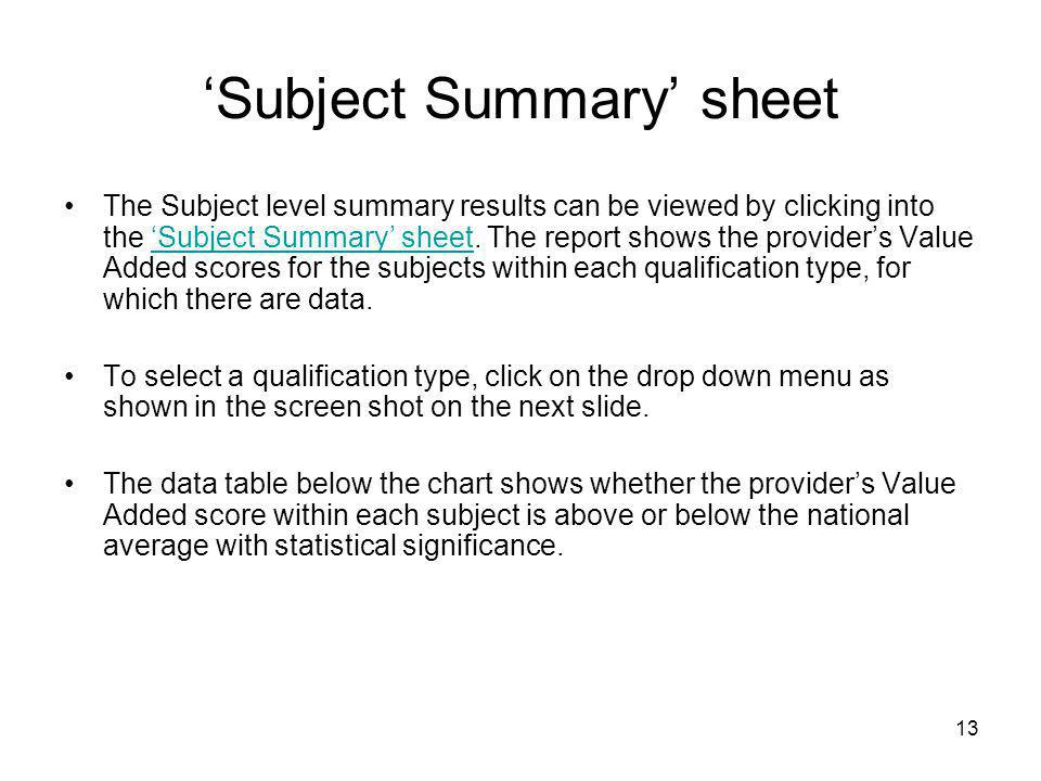 13 'Subject Summary' sheet The Subject level summary results can be viewed by clicking into the 'Subject Summary' sheet. The report shows the provider