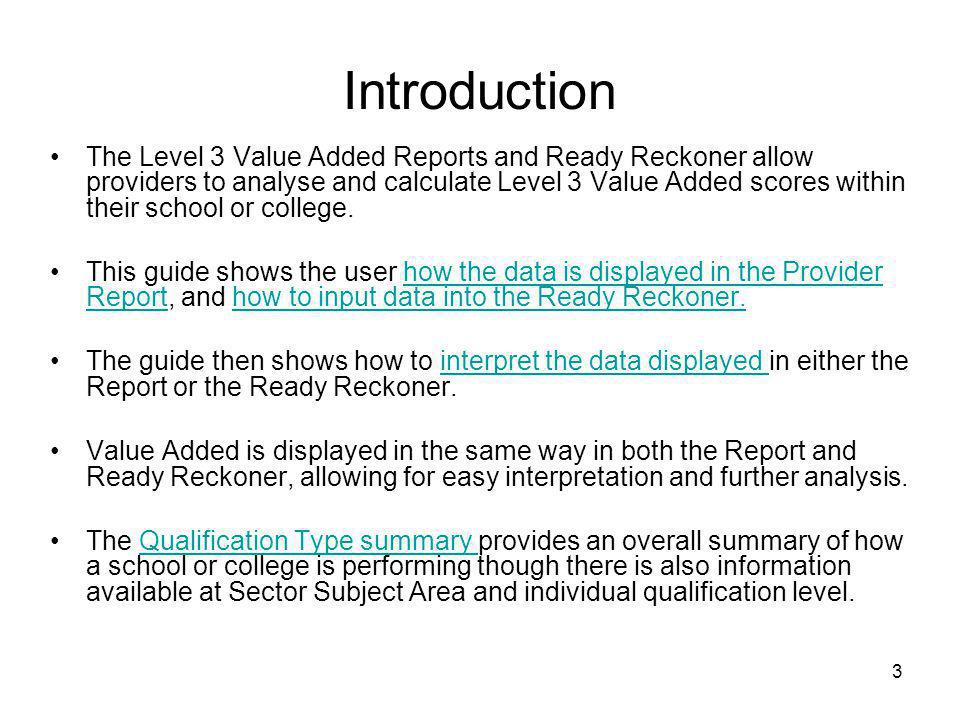 3 Introduction The Level 3 Value Added Reports and Ready Reckoner allow providers to analyse and calculate Level 3 Value Added scores within their sch