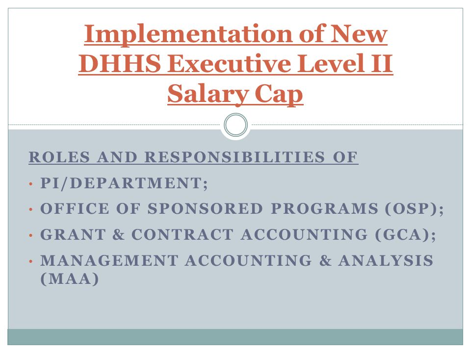 DEPARTMENT OF HEALTH & HUMAN SERVICES (DHHS) BUDGET SIGNED ON DECEMBER 23, 2011 INCLUDES A REDUCTION IN THE SALARY CAP FROM EXECUTIVE LEVEL I ($199,700) TO EXECUTIVE LEVEL II ($179,700) FOR FY2012 AWARDS WHERE THE INITIAL ISSUE DATE OF THE AWARD IS ON/AFTER 12/23/2011 Issue - Implementation of New DHHS Executive Level II Salary Cap
