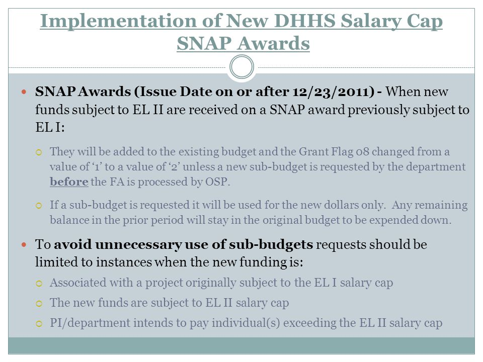 Implementation of New DHHS Salary Cap SNAP Awards SNAP Awards (Issue Date on or after 12/23/2011) - When new funds subject to EL II are received on a SNAP award previously subject to EL I:  They will be added to the existing budget and the Grant Flag 08 changed from a value of '1' to a value of '2' unless a new sub-budget is requested by the department before the FA is processed by OSP.