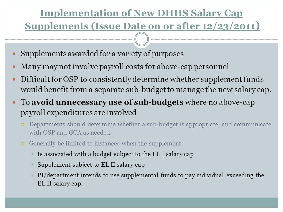 Implementation of New DHHS Salary Cap Supplements (Issue Date on or after 12/23/2011 ) Supplements awarded for a variety of purposes Many may not involve payroll costs for above-cap personnel Difficult for OSP to consistently determine whether supplement funds would benefit from a separate sub-budget to manage the new salary cap.