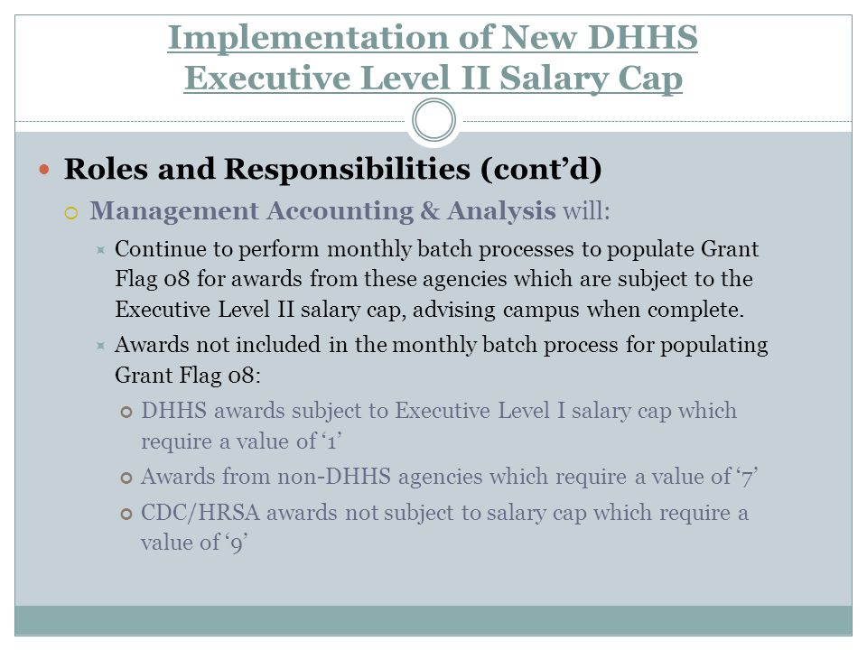 Implementation of New DHHS Salary Cap Carry Forwards If a carry forward of unobligated balances from a budget period subject to EL I into a budget period subject to EL II, and the department intends to use those funds to pay an individual whose salary exceeds the EL II salary cap, then  A sub-budget for the carryover funds must be established  If department does not notify GCA for need for a sub-budget, GCA will carry forward funds into new budget and all funds will be subject to the EL II cap.