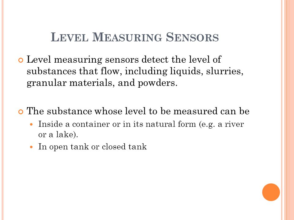 L EVEL M EASURING S ENSORS Level measuring sensors detect the level of substances that flow, including liquids, slurries, granular materials, and powd
