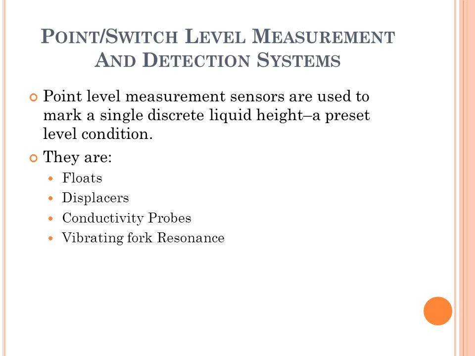 P OINT /S WITCH L EVEL M EASUREMENT A ND D ETECTION S YSTEMS Point level measurement sensors are used to mark a single discrete liquid height–a preset