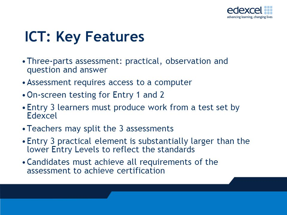ICT: Key Features Three-parts assessment: practical, observation and question and answer Assessment requires access to a computer On-screen testing fo
