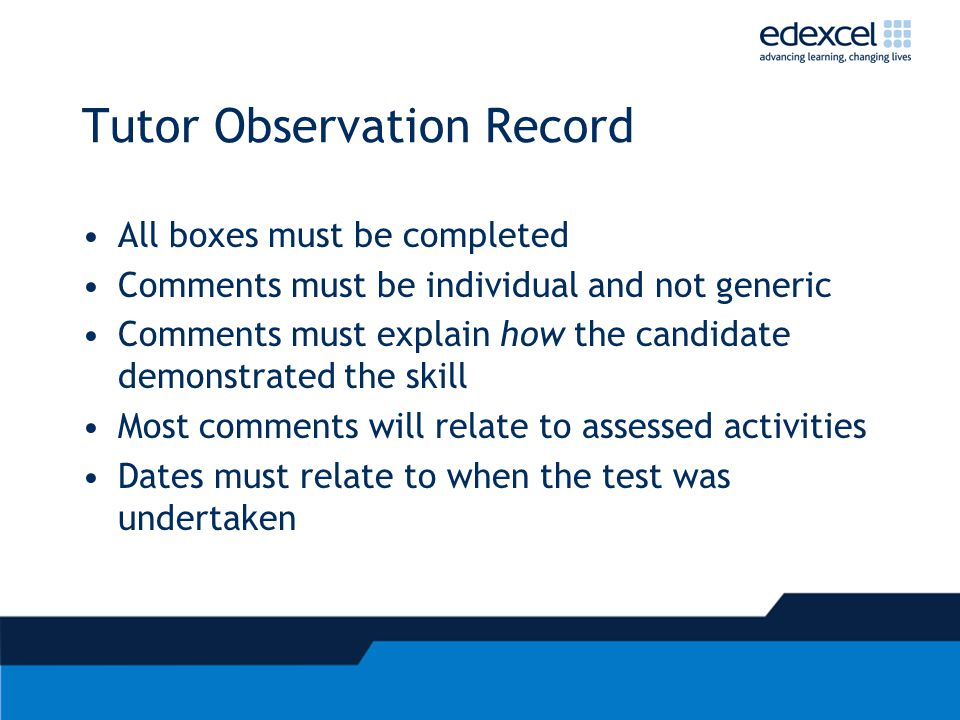 Tutor Observation Record All boxes must be completed Comments must be individual and not generic Comments must explain how the candidate demonstrated the skill Most comments will relate to assessed activities Dates must relate to when the test was undertaken
