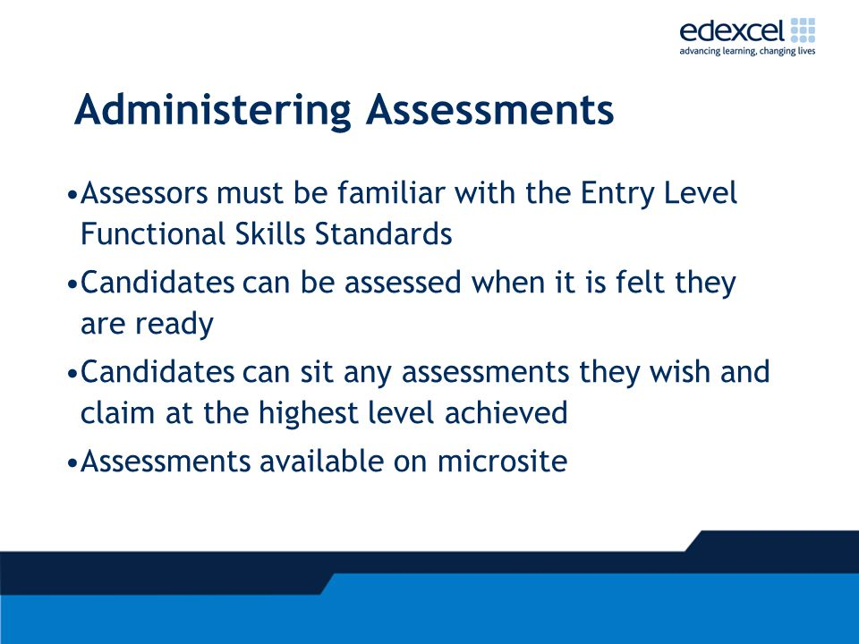 Administering Assessments Assessors must be familiar with the Entry Level Functional Skills Standards Candidates can be assessed when it is felt they are ready Candidates can sit any assessments they wish and claim at the highest level achieved Assessments available on microsite