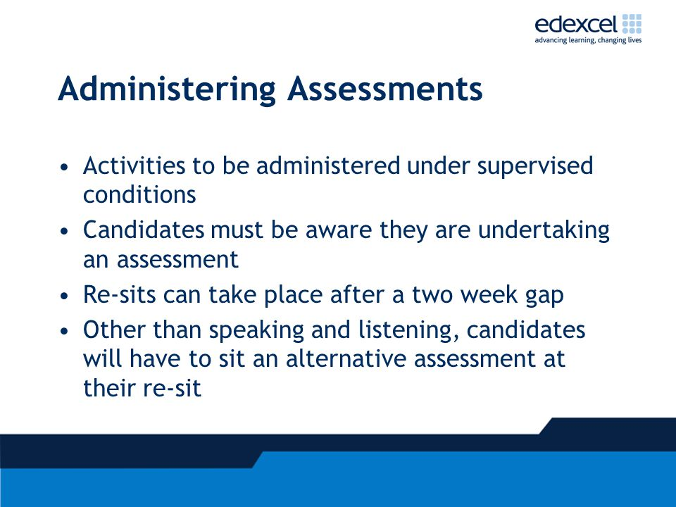 Administering Assessments Activities to be administered under supervised conditions Candidates must be aware they are undertaking an assessment Re-sit