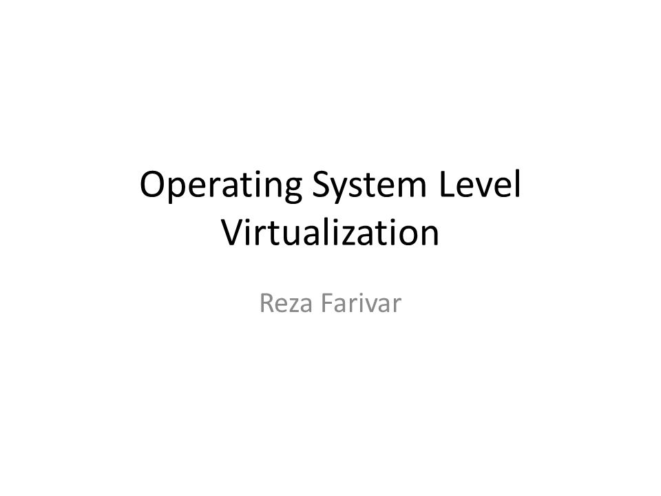 Operating System Level Virtualization Reza Farivar