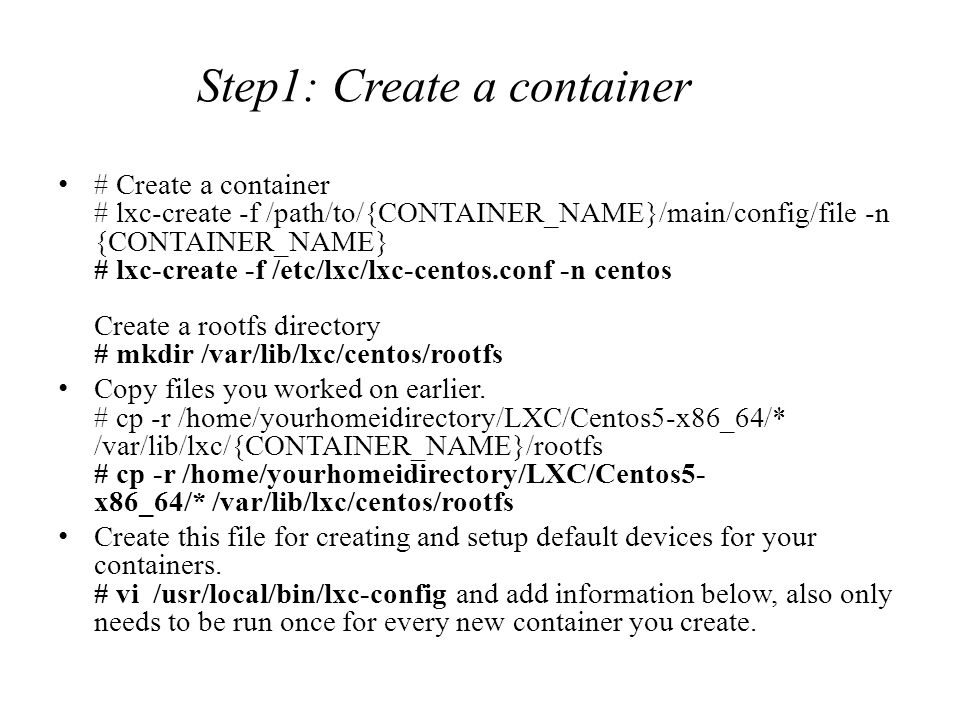 # Create a container # lxc-create -f /path/to/{CONTAINER_NAME}/main/config/file -n {CONTAINER_NAME} # lxc-create -f /etc/lxc/lxc-centos.conf -n centos Create a rootfs directory # mkdir /var/lib/lxc/centos/rootfs Copy files you worked on earlier.