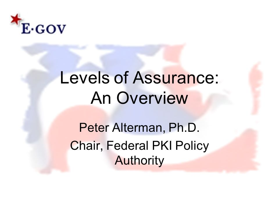 Levels of Assurance: An Overview Peter Alterman, Ph.D. Chair, Federal PKI Policy Authority