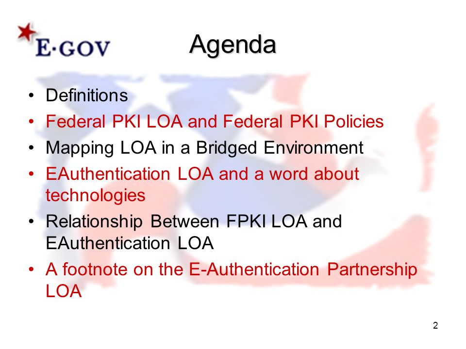 2 Agenda Definitions Federal PKI LOA and Federal PKI Policies Mapping LOA in a Bridged Environment EAuthentication LOA and a word about technologies Relationship Between FPKI LOA and EAuthentication LOA A footnote on the E-Authentication Partnership LOA