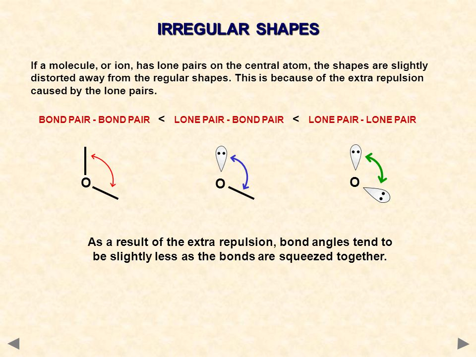 IRREGULAR SHAPES If a molecule, or ion, has lone pairs on the central atom, the shapes are slightly distorted away from the regular shapes. This is be