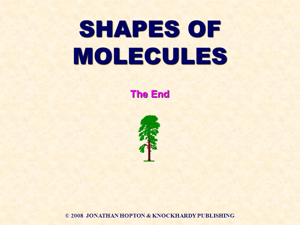 © 2008 JONATHAN HOPTON & KNOCKHARDY PUBLISHING SHAPES OF MOLECULES The End