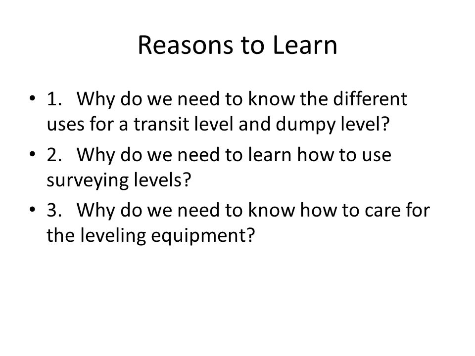 Reasons to Learn 1.Why do we need to know the different uses for a transit level and dumpy level.